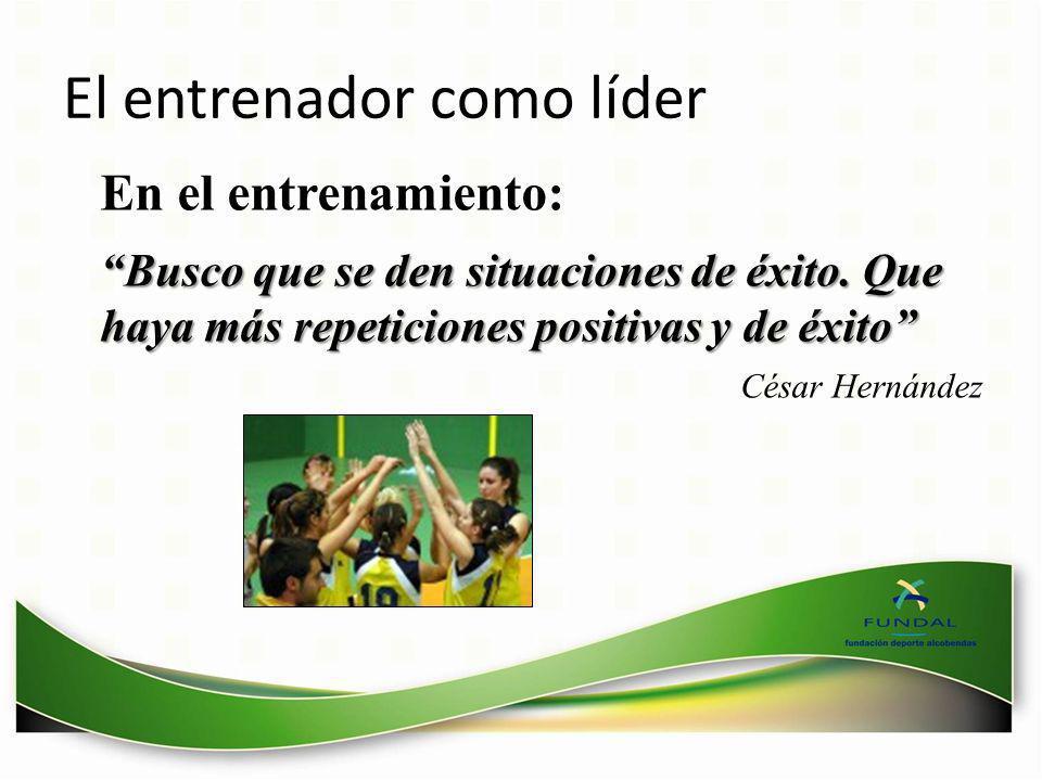 El entrenador como líder Busco que se den situaciones de éxito. Que haya más repeticiones positivas y de éxitoBusco que se den situaciones de éxito. Q