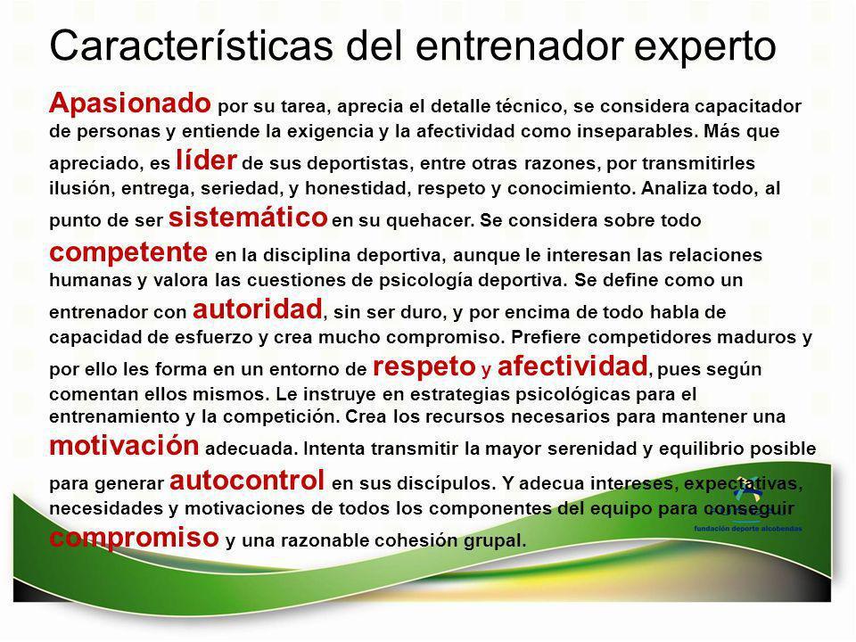 Características del entrenador experto Apasionado por su tarea, aprecia el detalle técnico, se considera capacitador de personas y entiende la exigenc