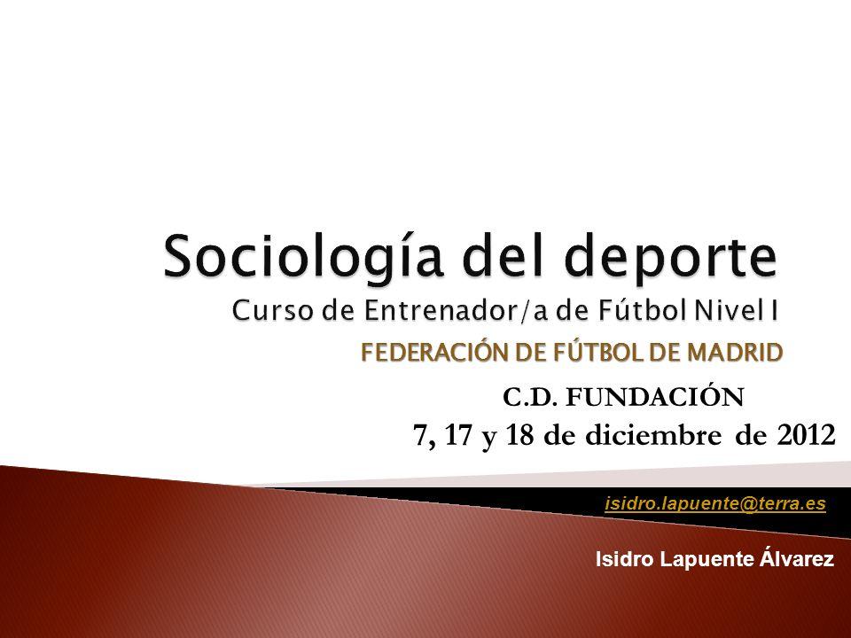 FEDERACIÓN DE FÚTBOL DE MADRID Isidro Lapuente Álvarez C.D. FUNDACIÓN 7, 17 y 18 de diciembre de 2012 isidro.lapuente@terra.es