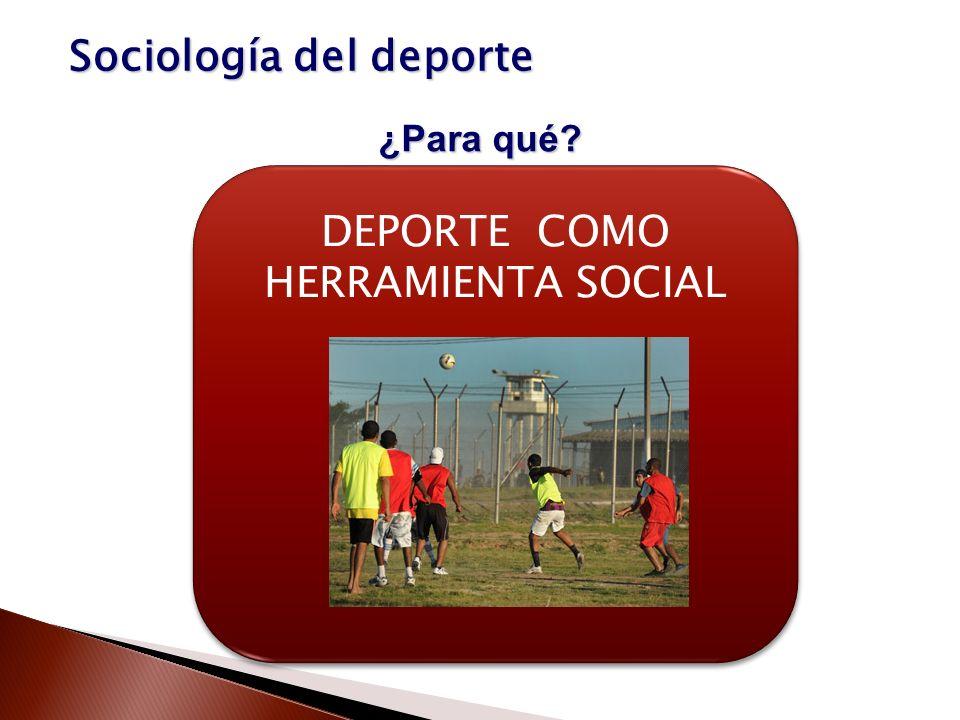 Sociología del deporte ¿Para qué? DEPORTE COMO HERRAMIENTA SOCIAL