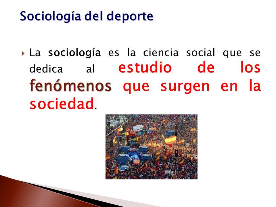 fenómenos La sociología es la ciencia social que se dedica al estudio de los fenómenos que surgen en la sociedad. Sociología del deporte