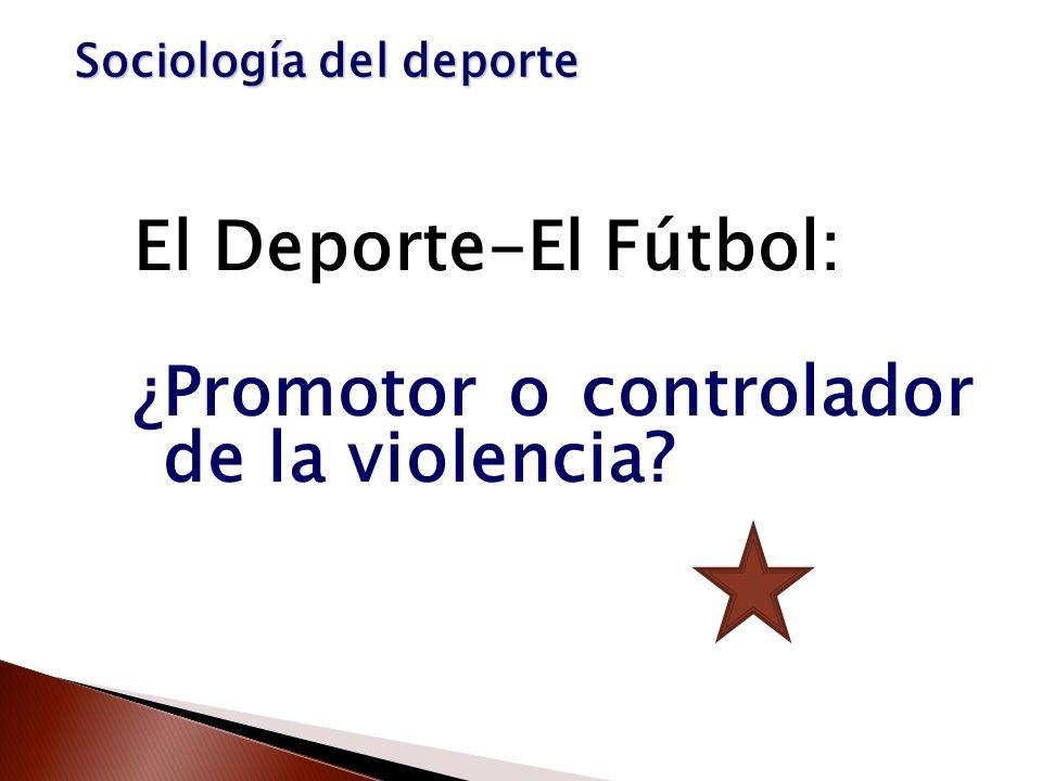 El Deporte-El Fútbol: ¿Promotor o controlador de la violencia? Sociología del deporte