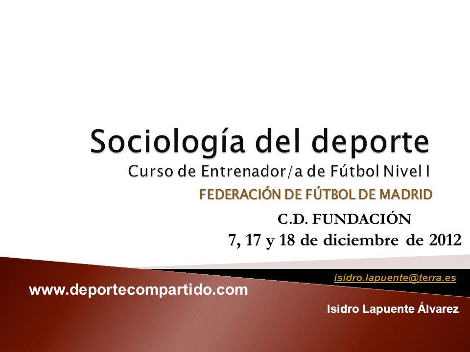 FEDERACIÓN DE FÚTBOL DE MADRID Isidro Lapuente Álvarez C.D. FUNDACIÓN 7, 17 y 18 de diciembre de 2012 isidro.lapuente@terra.es www.deportecompartido.c