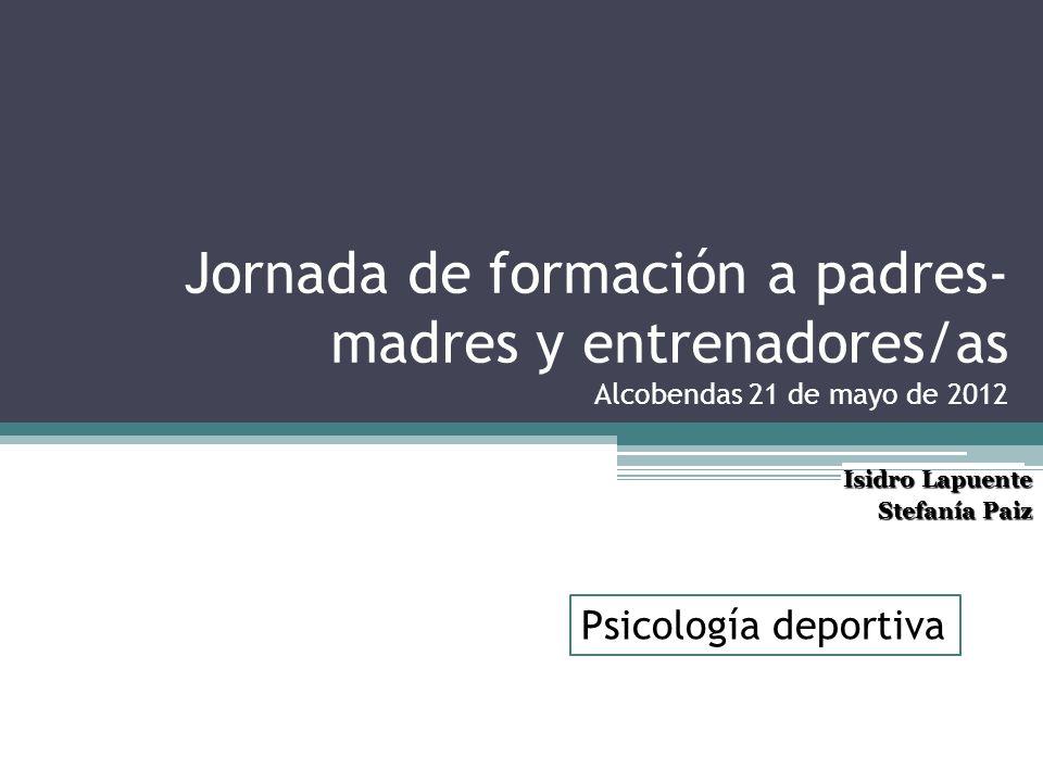 Jornada de formación a padres- madres y entrenadores/as Alcobendas 21 de mayo de 2012 Isidro Lapuente Stefanía Paiz Psicología deportiva