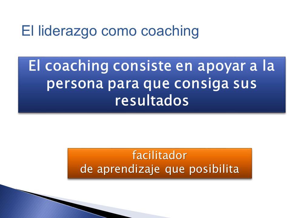 El coaching consiste en apoyar a la persona para que consiga sus resultados facilitador de aprendizaje que posibilita facilitador