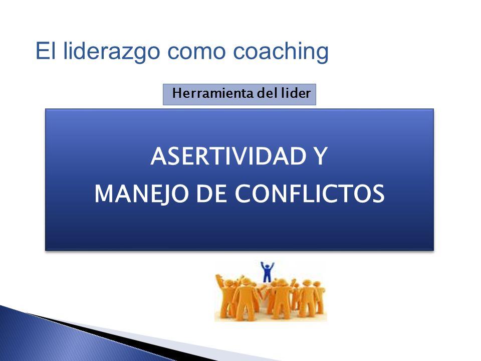 ASERTIVIDAD Y MANEJO DE CONFLICTOS ASERTIVIDAD Y MANEJO DE CONFLICTOS Herramienta del lider El liderazgo como coaching