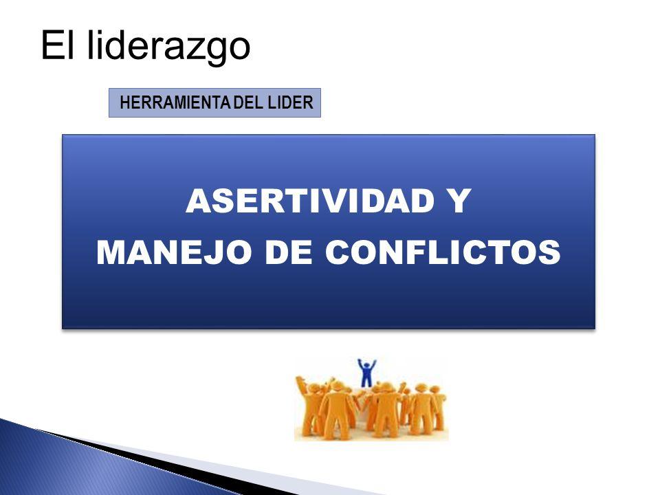 ASERTIVIDAD Y MANEJO DE CONFLICTOS ASERTIVIDAD Y MANEJO DE CONFLICTOS HERRAMIENTA DEL LIDER El liderazgo