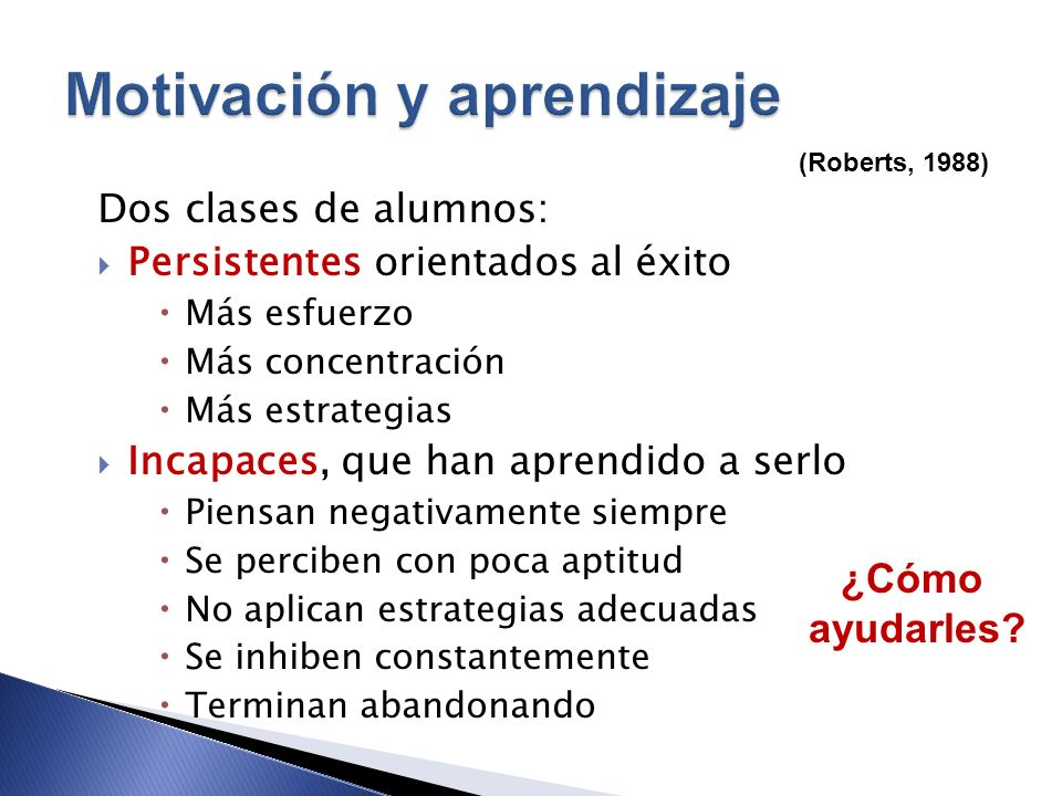 (Roberts, 1988) Dos clases de alumnos: Persistentes orientados al éxito Más esfuerzo Más concentración Más estrategias Incapaces, que han aprendido a