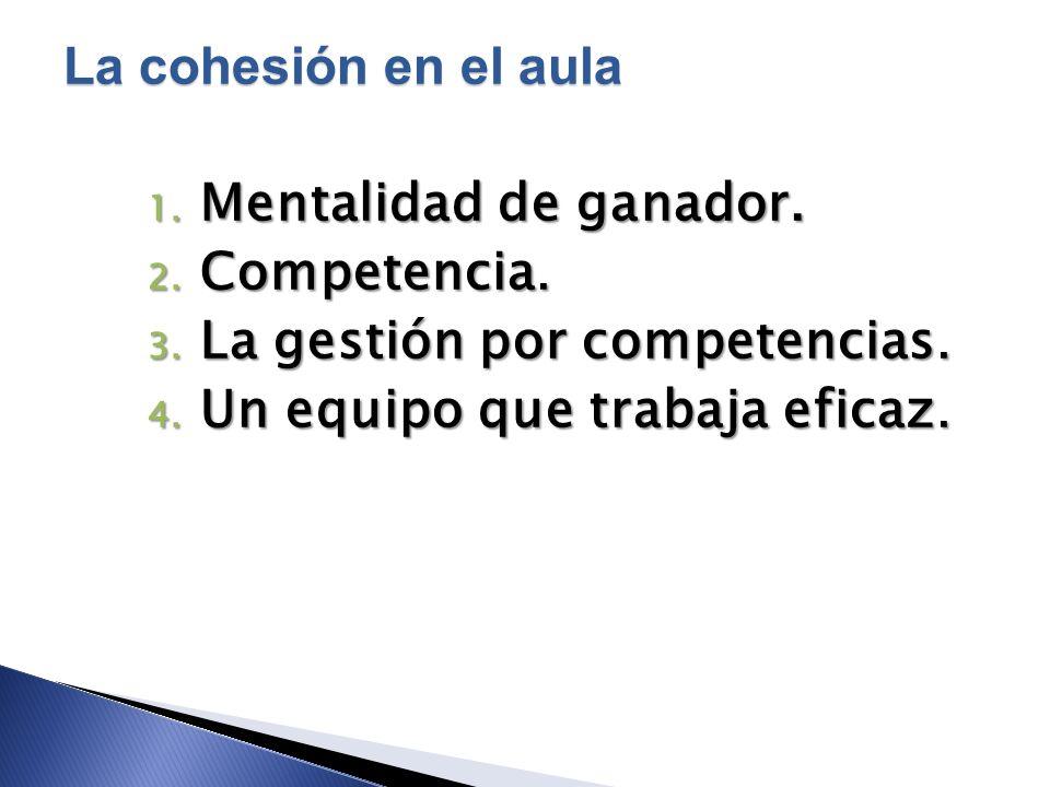 1. Mentalidad de ganador. 2. Competencia. 3. La gestión por competencias. 4. Un equipo que trabaja eficaz. La cohesión en el aula