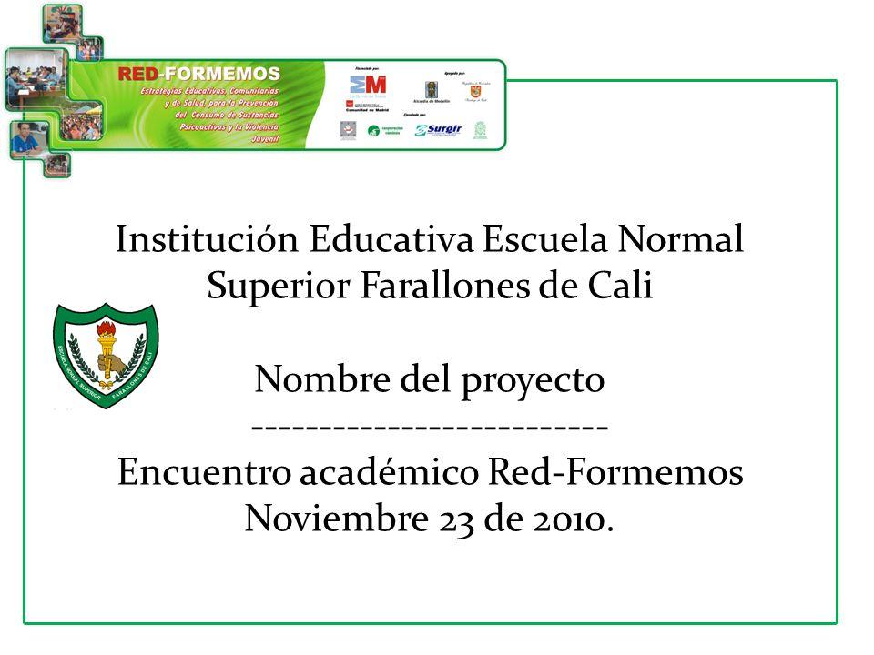 Institución Educativa Escuela Normal Superior Farallones de Cali Nombre del proyecto -------------------------- Encuentro académico Red-Formemos Noviembre 23 de 2010.