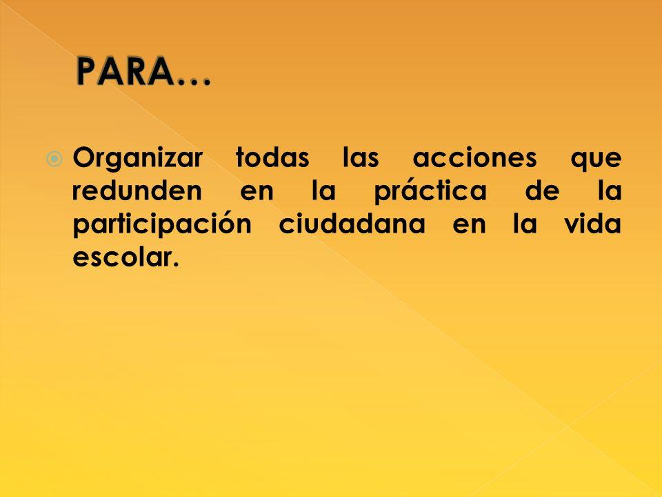 Organizar todas las acciones que redunden en la práctica de la participación ciudadana en la vida escolar.