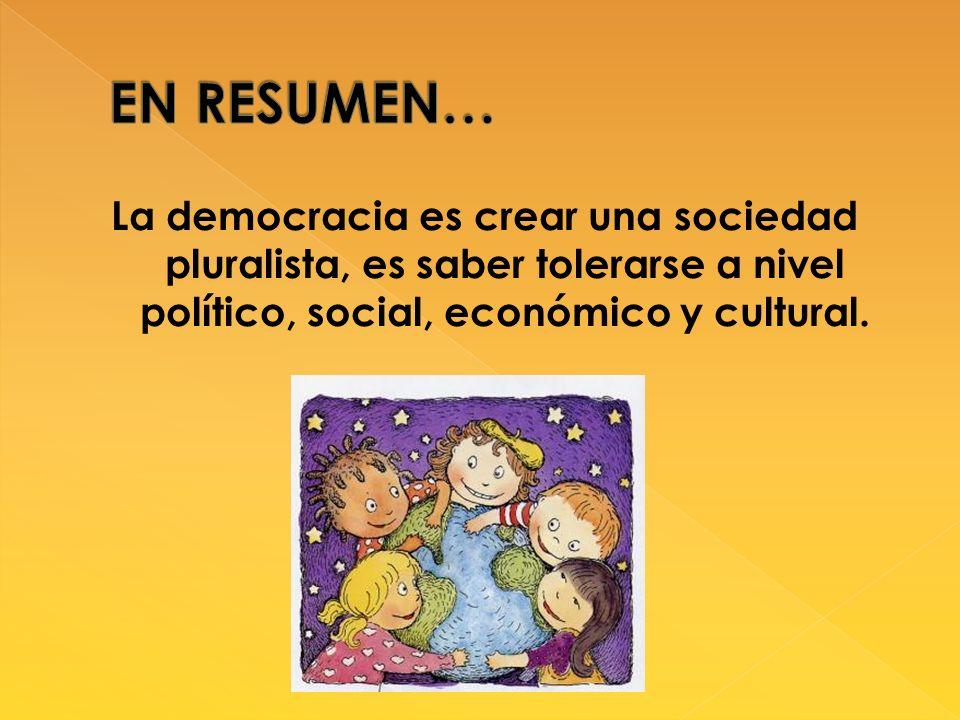 La democracia es crear una sociedad pluralista, es saber tolerarse a nivel político, social, económico y cultural.