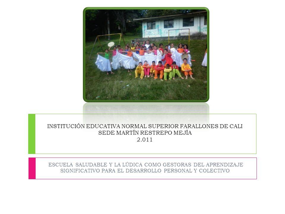 INSTITUCIÓN EDUCATIVA NORMAL SUPERIOR FARALLONES DE CALI SEDE MARTÍN RESTREPO MEJÍA 2.011 ESCUELA SALUDABLE Y LA LÚDICA COMO GESTORAS DEL APRENDIZAJE