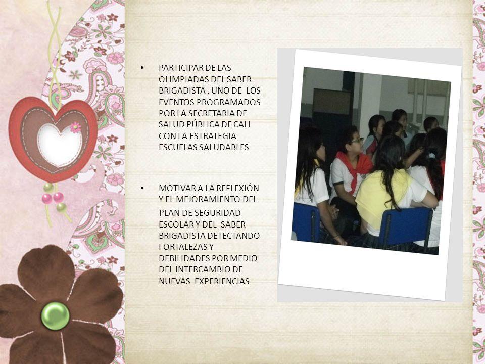 PARTICIPAR DE LAS OLIMPIADAS DEL SABER BRIGADISTA, UNO DE LOS EVENTOS PROGRAMADOS POR LA SECRETARIA DE SALUD PÚBLICA DE CALI CON LA ESTRATEGIA ESCUELAS SALUDABLES MOTIVAR A LA REFLEXIÓN Y EL MEJORAMIENTO DEL PLAN DE SEGURIDAD ESCOLAR Y DEL SABER BRIGADISTA DETECTANDO FORTALEZAS Y DEBILIDADES POR MEDIO DEL INTERCAMBIO DE NUEVAS EXPERIENCIAS