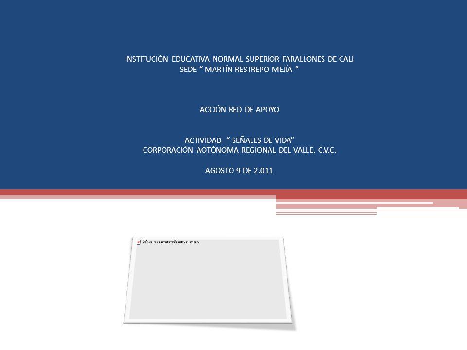 INSTITUCIÓN EDUCATIVA NORMAL SUPERIOR FARALLONES DE CALI SEDE MARTÍN RESTREPO MEJÍA ACCIÓN RED DE APOYO ACTIVIDAD SEÑALES DE VIDA CORPORACIÓN AOTÓNOMA