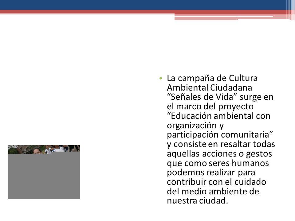 La campaña de Cultura Ambiental Ciudadana Señales de Vida surge en el marco del proyecto Educación ambiental con organización y participación comunita
