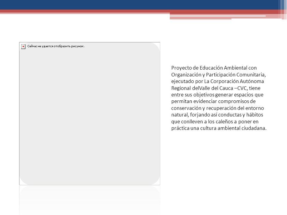 Proyecto de Educación Ambiental con Organización y Participación Comunitaria, ejecutado por La Corporación Autónoma Regional delValle del Cauca –CVC,