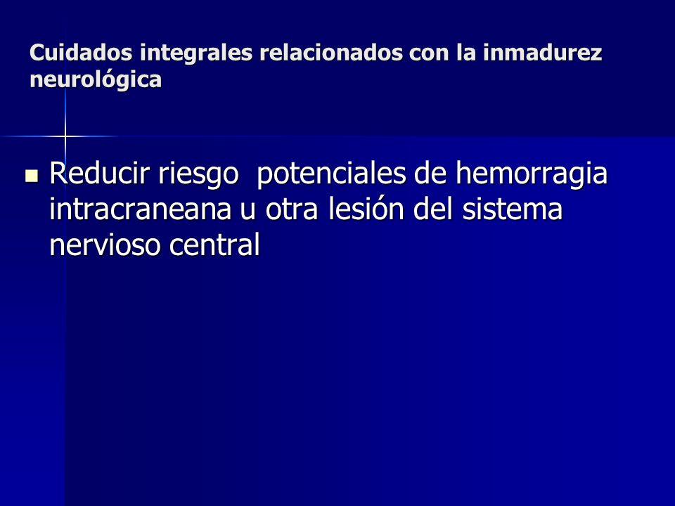Cuidados integrales relacionados con la inmadurez neurológica Reducir riesgo potenciales de hemorragia intracraneana u otra lesión del sistema nervios