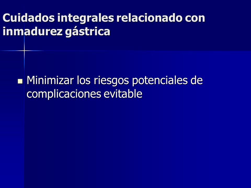 Cuidados integrales relacionado con inmadurez gástrica Minimizar los riesgos potenciales de complicaciones evitable Minimizar los riesgos potenciales