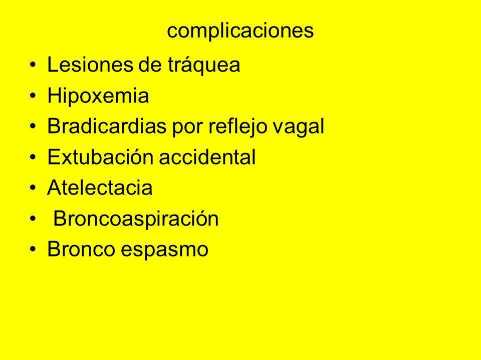 complicaciones Lesiones de tráquea Hipoxemia Bradicardias por reflejo vagal Extubación accidental Atelectacia Broncoaspiración Bronco espasmo