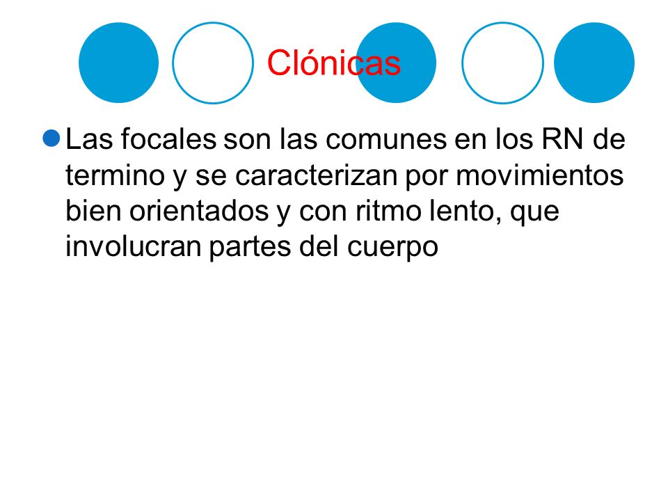 Clónicas Las focales son las comunes en los RN de termino y se caracterizan por movimientos bien orientados y con ritmo lento, que involucran partes d