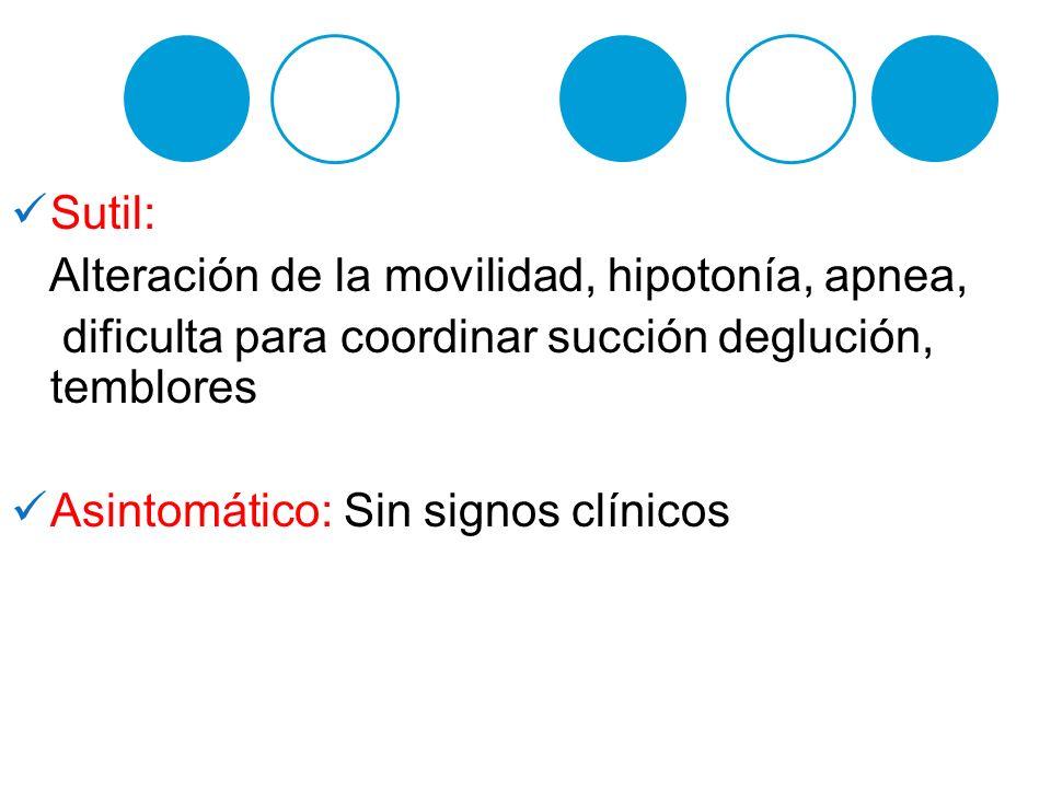 Sutil: Alteración de la movilidad, hipotonía, apnea, dificulta para coordinar succión deglución, temblores Asintomático: Sin signos clínicos