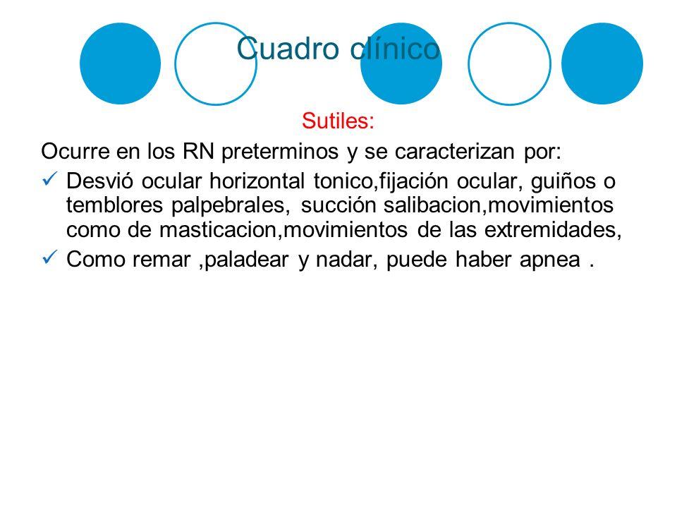 Cuadro clínico Sutiles: Ocurre en los RN preterminos y se caracterizan por: Desvió ocular horizontal tonico,fijación ocular, guiños o temblores palpeb