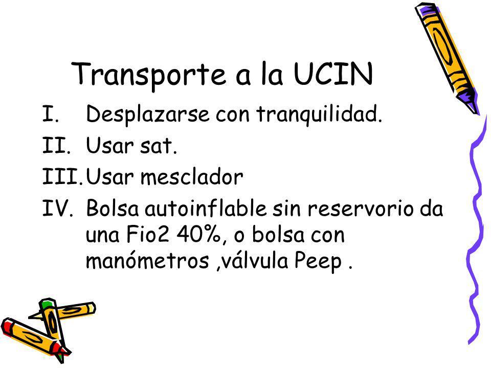 Transporte a la UCIN I.Desplazarse con tranquilidad. II.Usar sat. III.Usar mesclador IV.Bolsa autoinflable sin reservorio da una Fio2 40%, o bolsa con