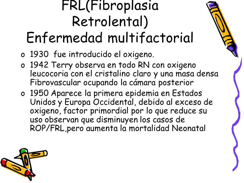 FRL(Fibroplasia Retrolental) Enfermedad multifactorial o1930 fue introducido el oxigeno. o1942 Terry observa en todo RN con oxigeno leucocoria con el