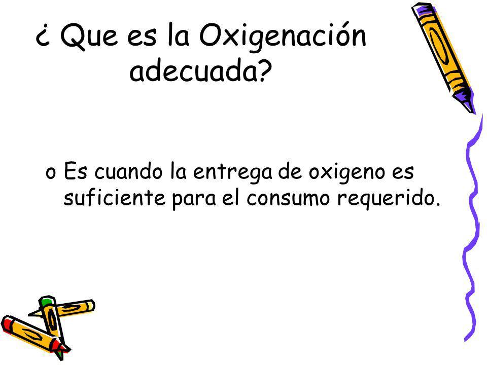 ¿ Que es la Oxigenación adecuada? oEs cuando la entrega de oxigeno es suficiente para el consumo requerido.
