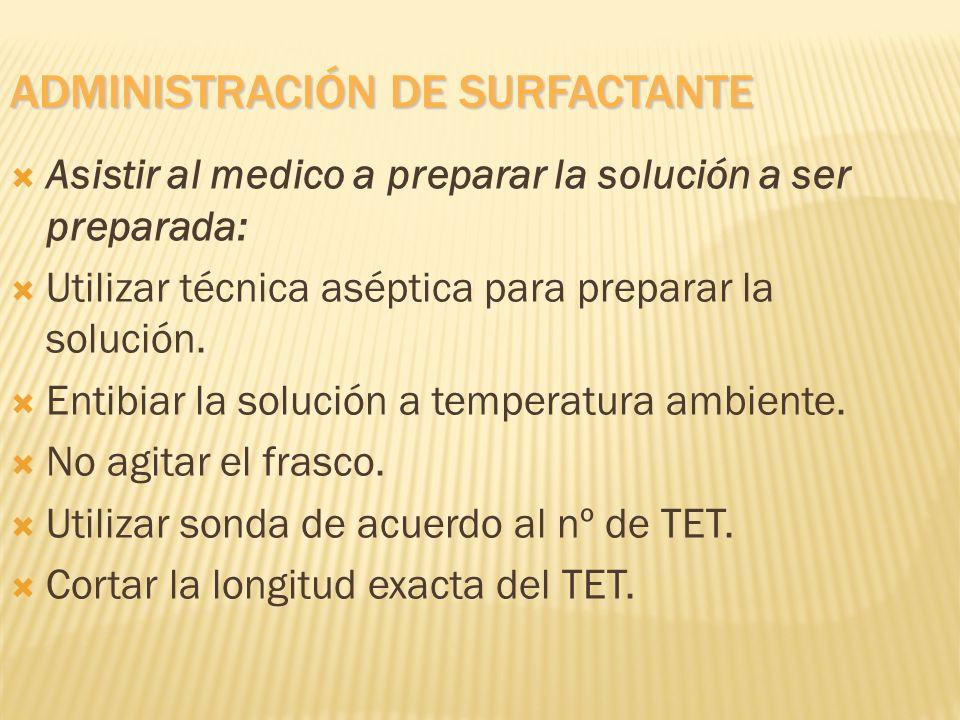 ADMINISTRACIÓN DE SURFACTANTE Asistir al medico a preparar la solución a ser preparada: Utilizar técnica aséptica para preparar la solución. Entibiar