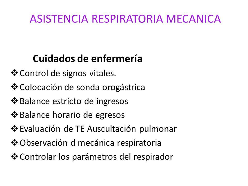 ASISTENCIA RESPIRATORIA MECANICA Cuidados de enfermería Control de signos vitales. Colocación de sonda orogástrica Balance estricto de ingresos Balanc