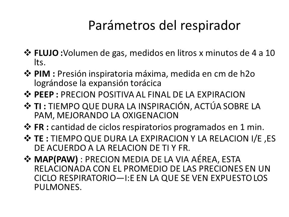 Parámetros del respirador FLUJO :Volumen de gas, medidos en litros x minutos de 4 a 10 lts. PIM : Presión inspiratoria máxima, medida en cm de h2o log