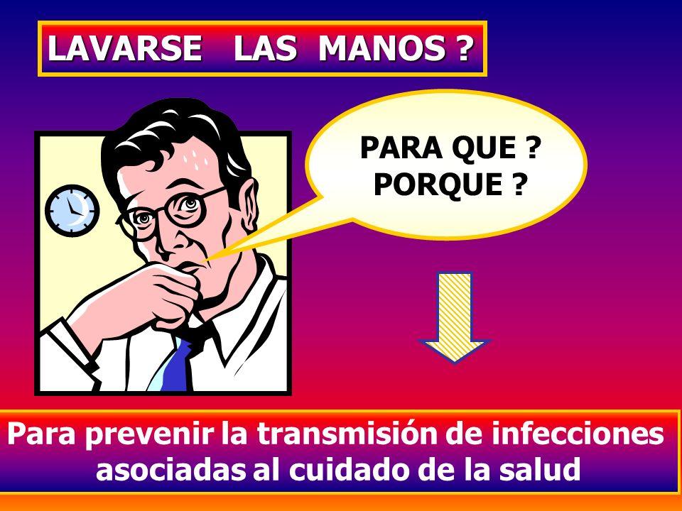 LAVARSE LAS MANOS ? PARA QUE ? PORQUE ? Para prevenir la transmisión de infecciones asociadas al cuidado de la salud