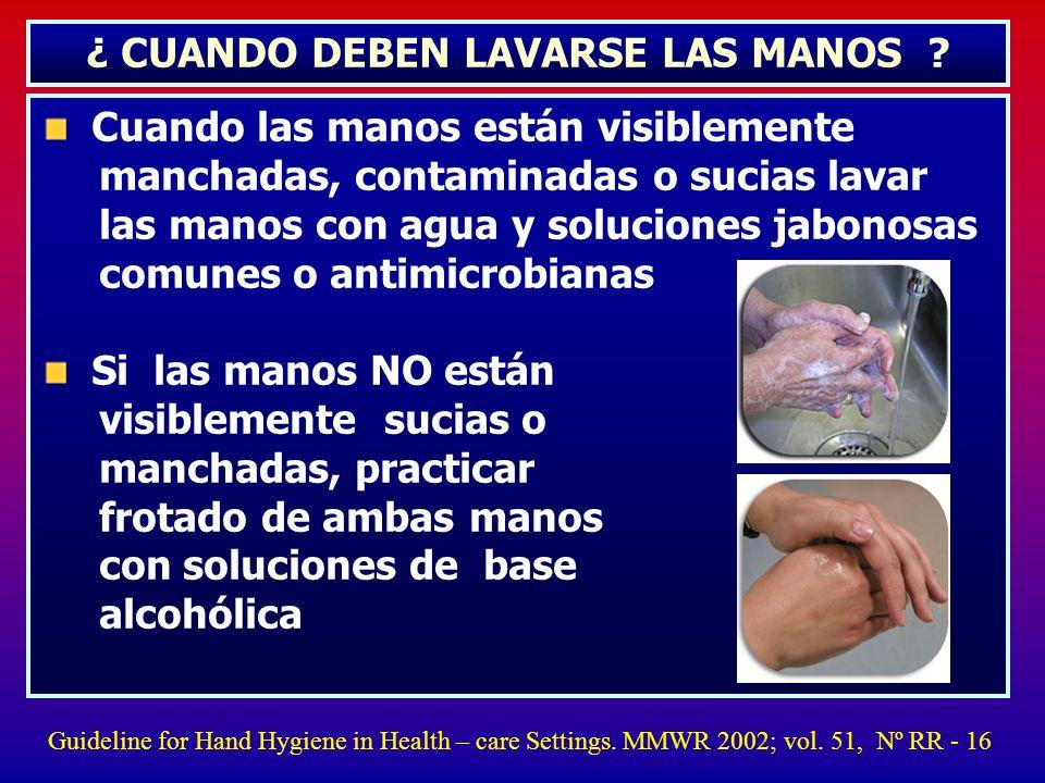 ¿ CUANDO DEBEN LAVARSE LAS MANOS ? Cuando las manos están visiblemente manchadas, contaminadas o sucias lavar las manos con agua y soluciones jabonosa
