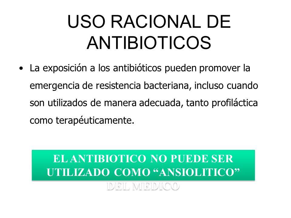 USO RACIONAL DE ANTIBIOTICOS La exposición a los antibióticos pueden promover la emergencia de resistencia bacteriana, incluso cuando son utilizados d
