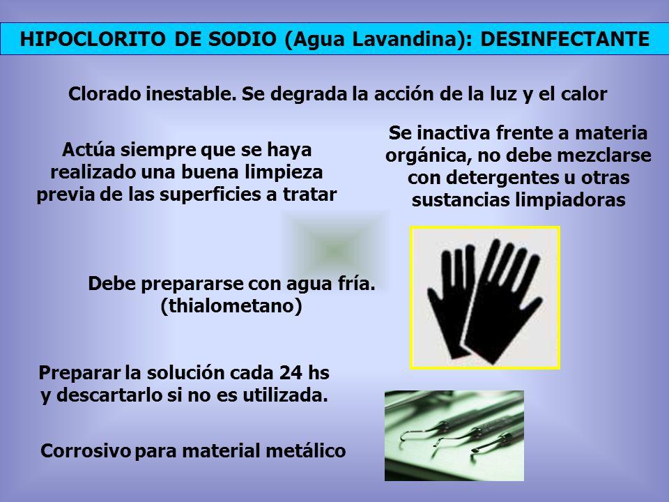 HIPOCLORITO DE SODIO (Agua Lavandina): DESINFECTANTE Clorado inestable. Se degrada la acción de la luz y el calor Actúa siempre que se haya realizado