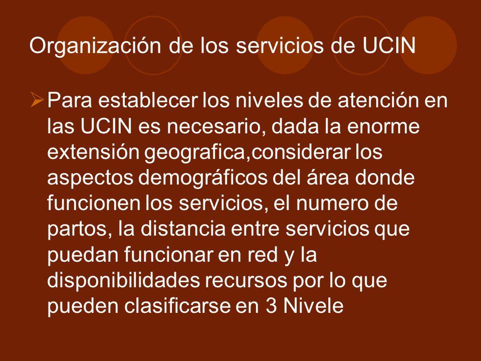 Organización de los servicios de UCIN Para establecer los niveles de atención en las UCIN es necesario, dada la enorme extensión geografica,considerar los aspectos demográficos del área donde funcionen los servicios, el numero de partos, la distancia entre servicios que puedan funcionar en red y la disponibilidades recursos por lo que pueden clasificarse en 3 Nivele