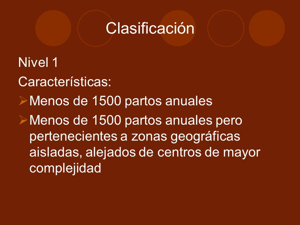 Clasificación Nivel 1 Características: Menos de 1500 partos anuales Menos de 1500 partos anuales pero pertenecientes a zonas geográficas aisladas, alejados de centros de mayor complejidad