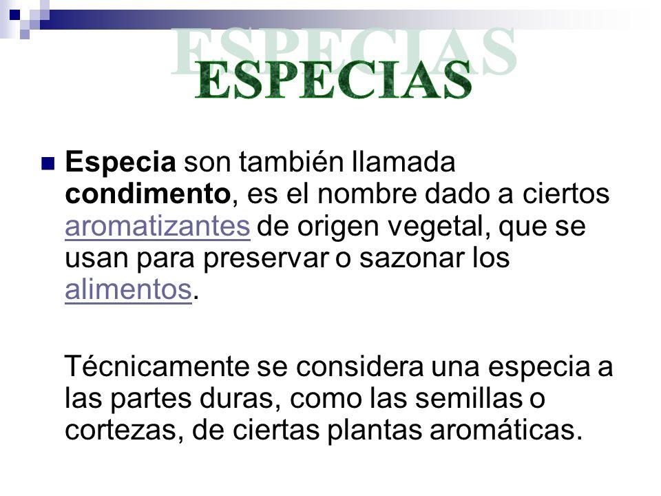 Especia son también llamada condimento, es el nombre dado a ciertos aromatizantes de origen vegetal, que se usan para preservar o sazonar los alimento