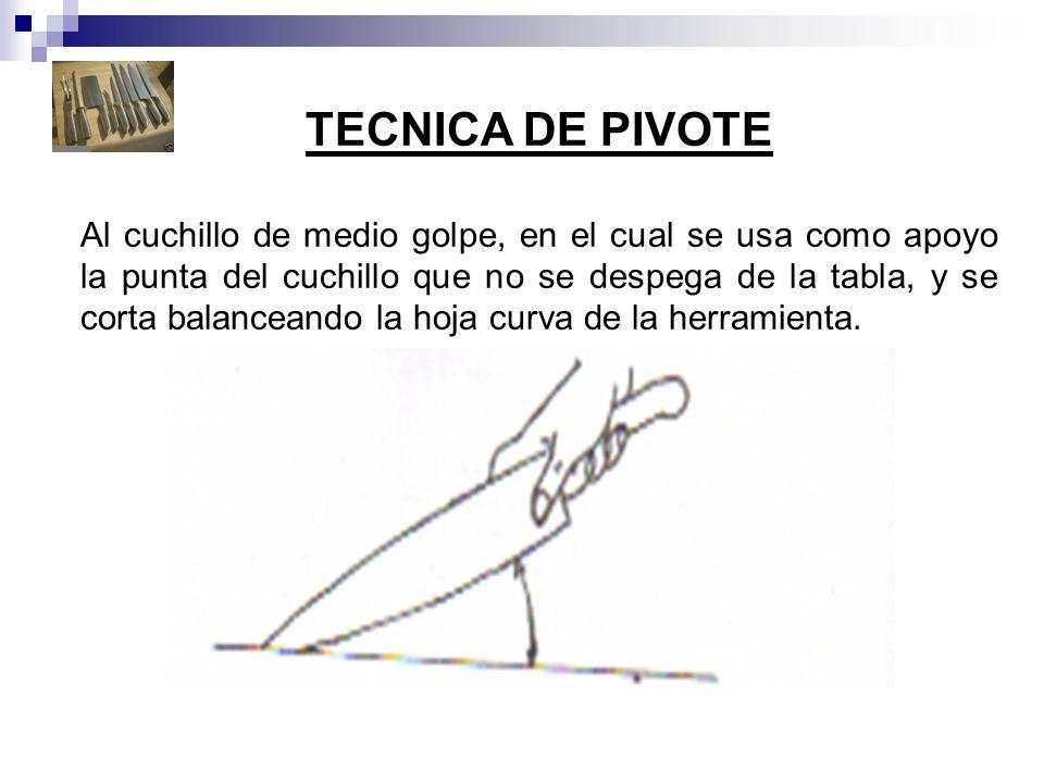 TECNICA DE PIVOTE Al cuchillo de medio golpe, en el cual se usa como apoyo la punta del cuchillo que no se despega de la tabla, y se corta balanceando