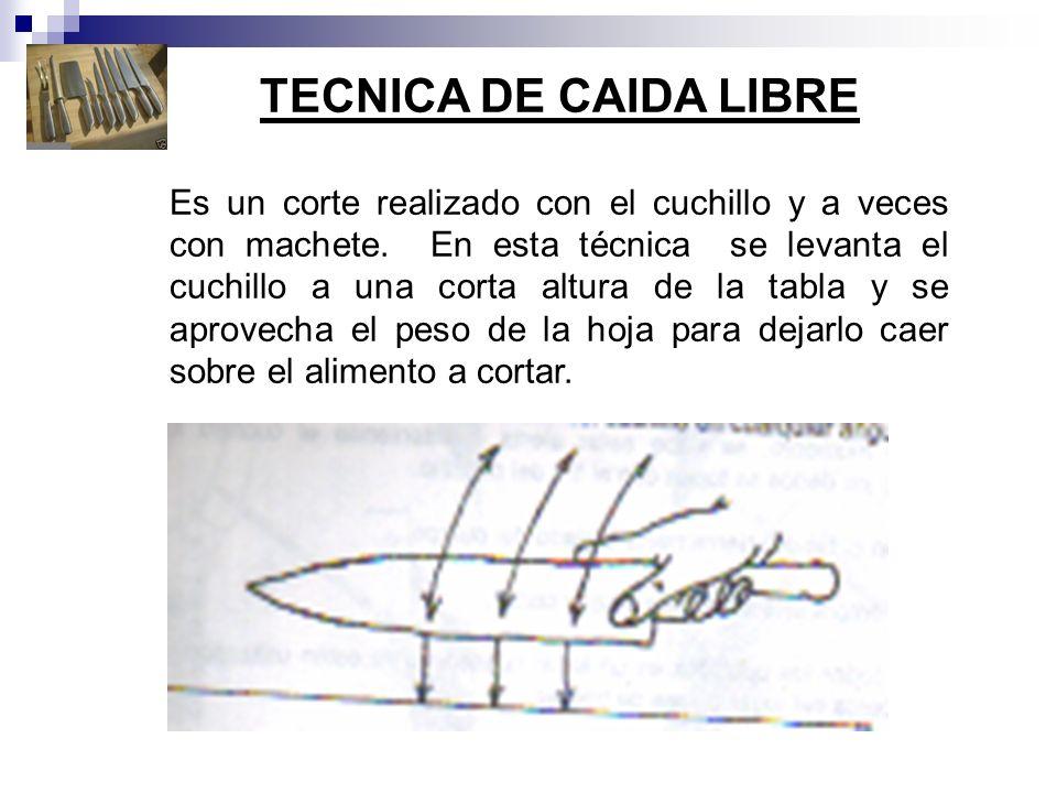 TECNICA DE CAIDA LIBRE Es un corte realizado con el cuchillo y a veces con machete. En esta técnica se levanta el cuchillo a una corta altura de la ta
