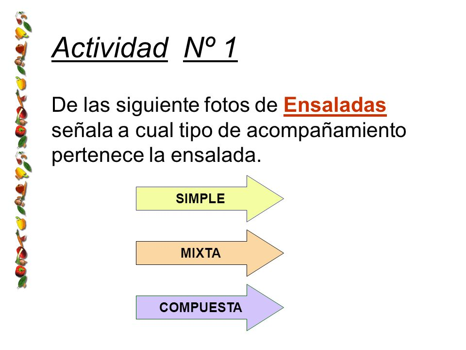 Actividad Nº 1 De las siguiente fotos de Ensaladas señala a cual tipo de acompañamiento pertenece la ensalada. SIMPLE MIXTA COMPUESTA