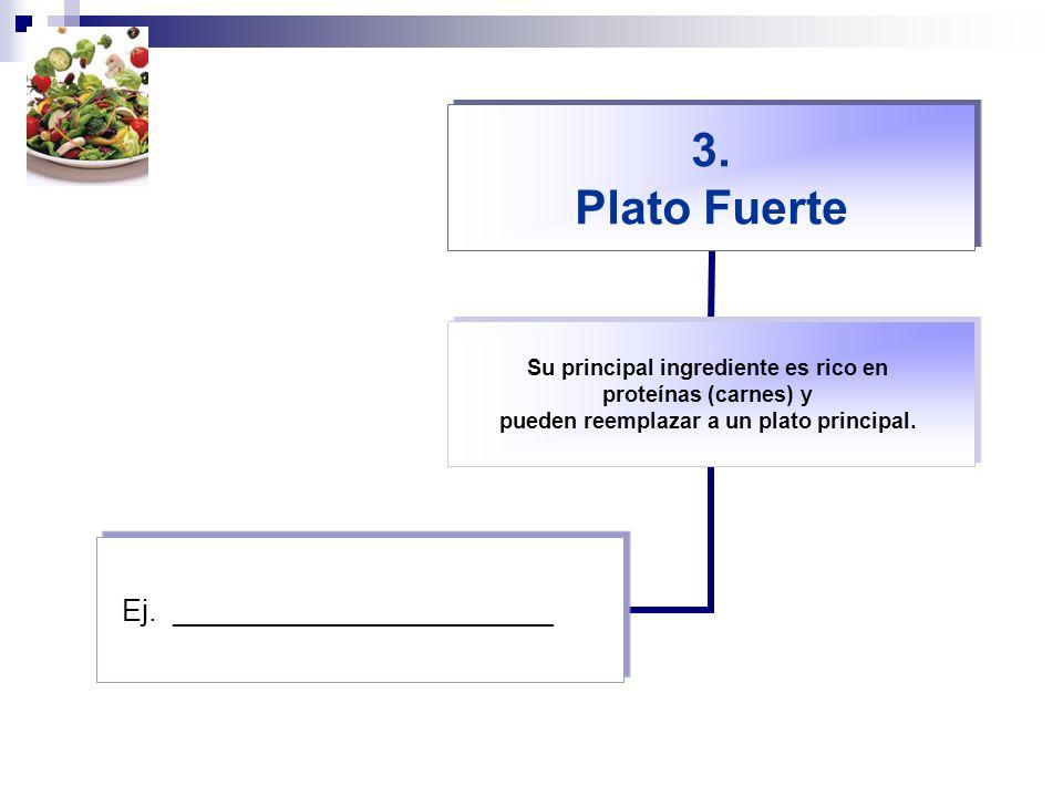 3. Plato Fuerte Su principal ingrediente es rico en proteínas (carnes) y pueden reemplazar a un plato principal. Ej. _______________________