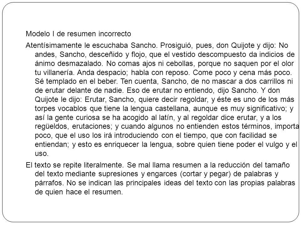 Modelo I de resumen incorrecto Atentísimamente le escuchaba Sancho. Prosiguió, pues, don Quijote y dijo: No andes, Sancho, desceñido y flojo, que el v