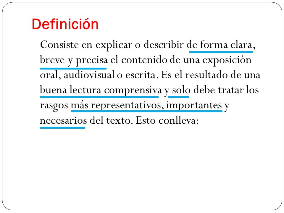 Definición Consiste en explicar o describir de forma clara, breve y precisa el contenido de una exposición oral, audiovisual o escrita. Es el resultad