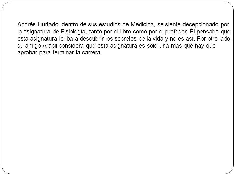 Andrés Hurtado, dentro de sus estudios de Medicina, se siente decepcionado por la asignatura de Fisiología, tanto por el libro como por el profesor. É