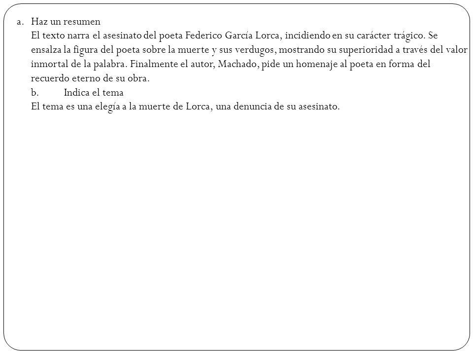 a.Haz un resumen El texto narra el asesinato del poeta Federico García Lorca, incidiendo en su carácter trágico. Se ensalza la figura del poeta sobre