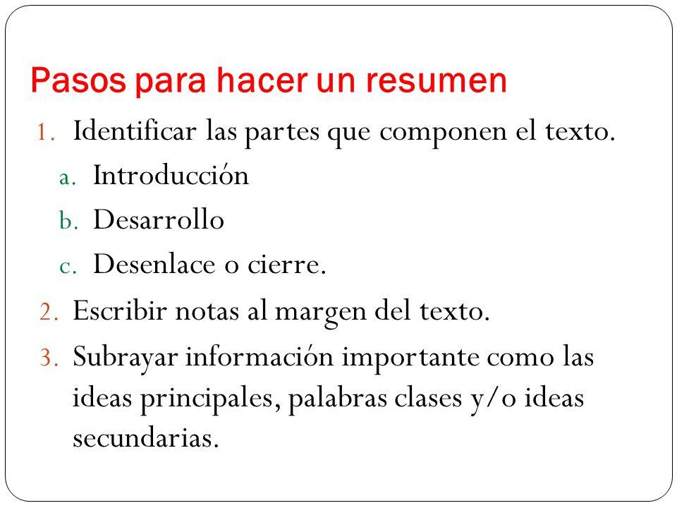 Pasos para hacer un resumen 1. Identificar las partes que componen el texto. a. Introducción b. Desarrollo c. Desenlace o cierre. 2. Escribir notas al