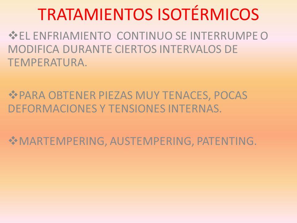 TRATAMIENTOS ISOTÉRMICOS EL ENFRIAMIENTO CONTINUO SE INTERRUMPE O MODIFICA DURANTE CIERTOS INTERVALOS DE TEMPERATURA. PARA OBTENER PIEZAS MUY TENACES,